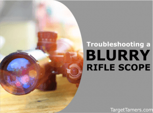 Troubleshooting a Blurry Rifle Scope