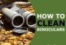 How to Clean Binoculars – Top to Bottom, Inside & Out
